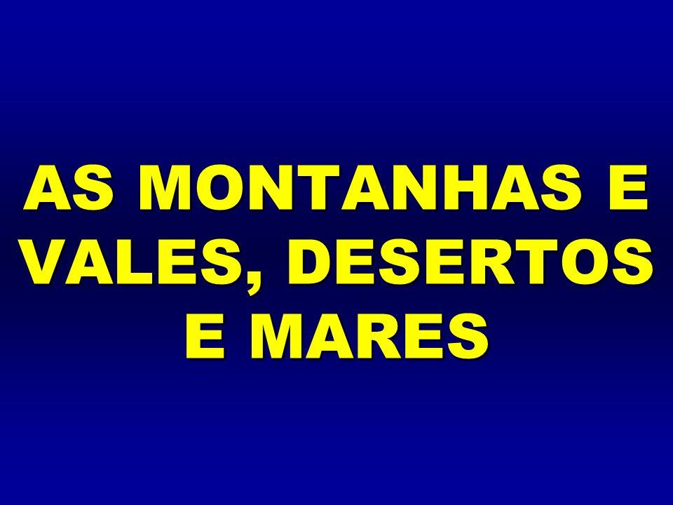 AS MONTANHAS E VALES, DESERTOS E MARES