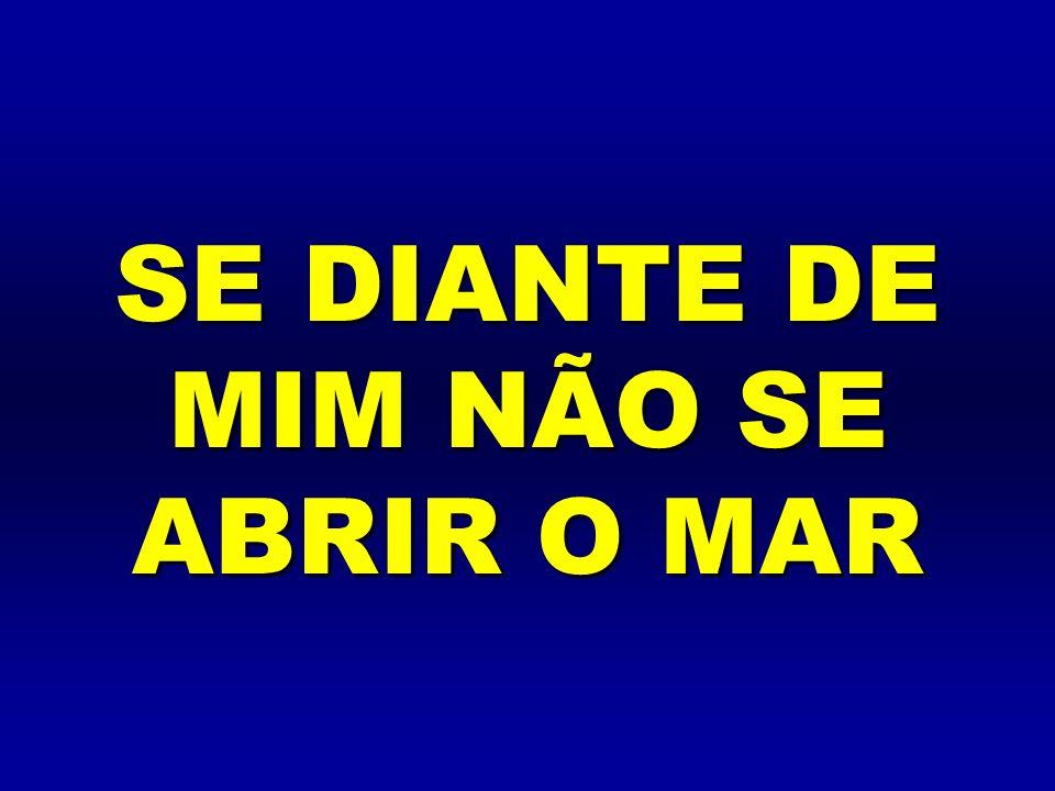 SE DIANTE DE MIM NÃO SE ABRIR O MAR