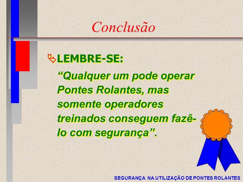 Conclusão LEMBRE-SE: Qualquer um pode operar Pontes Rolantes, mas somente operadores treinados conseguem fazê-lo com segurança .