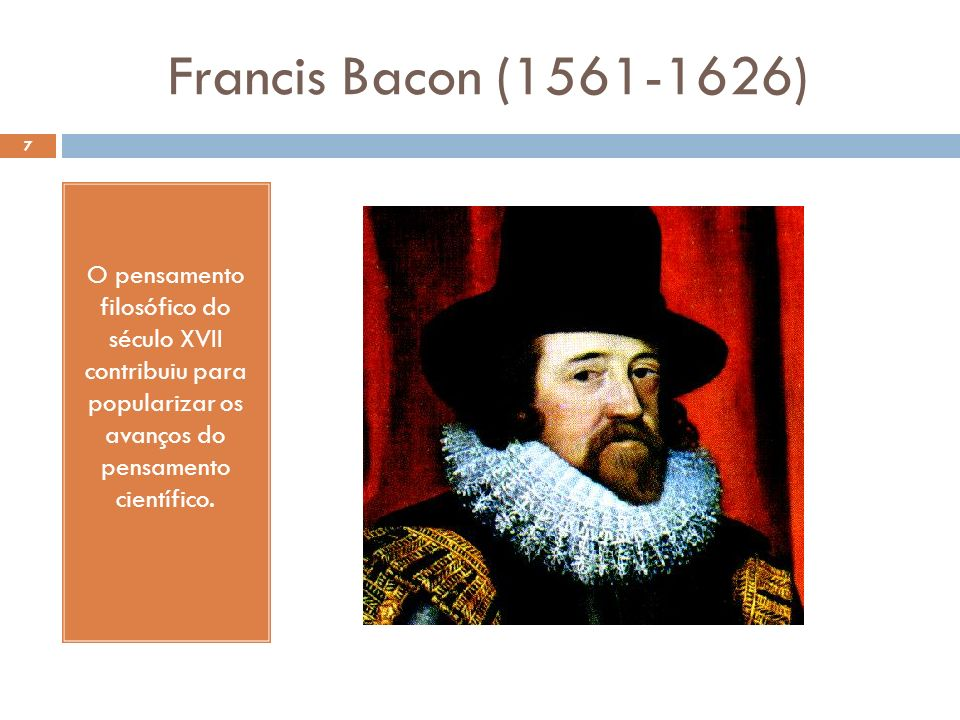 Francis Bacon (1561-1626) O pensamento filosófico do século XVII contribuiu para popularizar os avanços do pensamento científico.