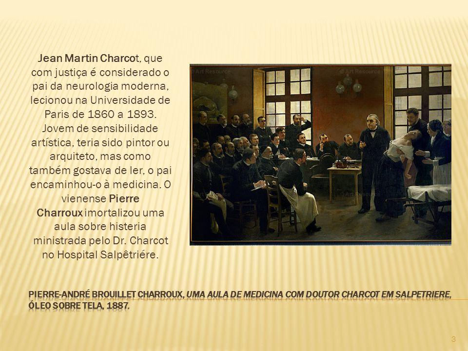 Jean Martin Charcot, que com justiça é considerado o pai da neurologia moderna, lecionou na Universidade de Paris de 1860 a 1893. Jovem de sensibilidade artística, teria sido pintor ou arquiteto, mas como também gostava de ler, o pai encaminhou-o à medicina. O vienense Pierre Charroux imortalizou uma aula sobre histeria ministrada pelo Dr. Charcot no Hospital Salpêtriére.