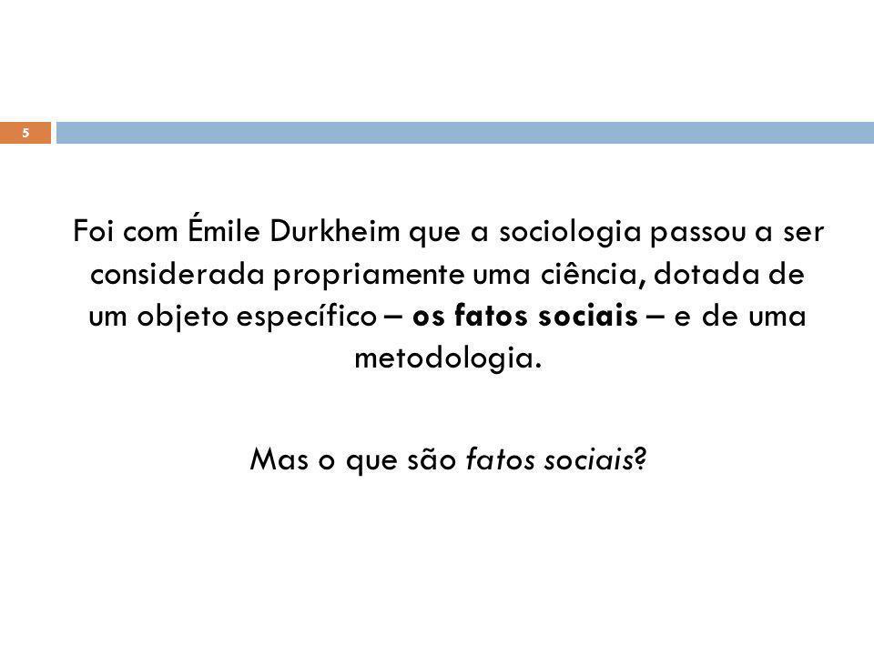 Foi com Émile Durkheim que a sociologia passou a ser considerada propriamente uma ciência, dotada de um objeto específico – os fatos sociais – e de uma metodologia.