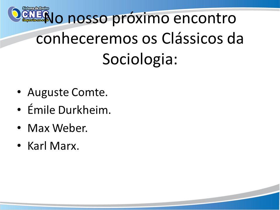 No nosso próximo encontro conheceremos os Clássicos da Sociologia: