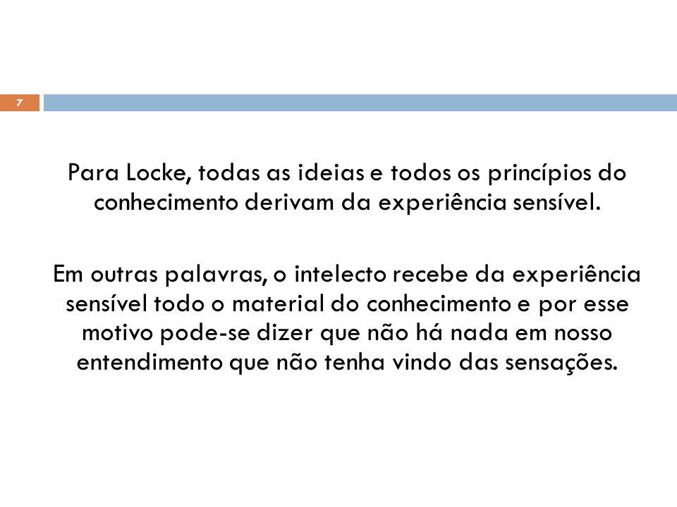 Para Locke, todas as ideias e todos os princípios do conhecimento derivam da experiência sensível.