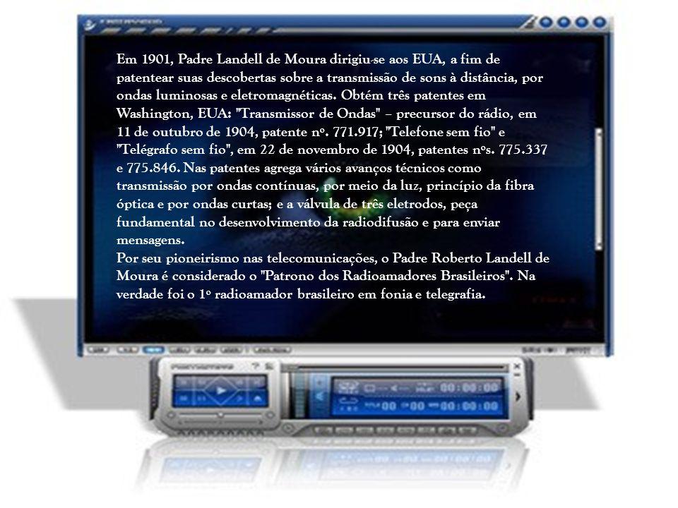 Em 1901, Padre Landell de Moura dirigiu-se aos EUA, a fim de patentear suas descobertas sobre a transmissão de sons à distância, por ondas luminosas e eletromagnéticas. Obtém três patentes em Washington, EUA: Transmissor de Ondas – precursor do rádio, em 11 de outubro de 1904, patente nº. 771.917; Telefone sem fio e Telégrafo sem fio , em 22 de novembro de 1904, patentes nºs. 775.337 e 775.846. Nas patentes agrega vários avanços técnicos como transmissão por ondas contínuas, por meio da luz, princípio da fibra óptica e por ondas curtas; e a válvula de três eletrodos, peça fundamental no desenvolvimento da radiodifusão e para enviar mensagens.
