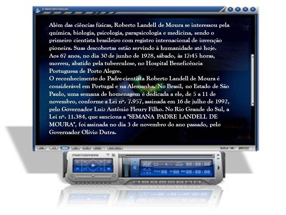 Além das ciências físicas, Roberto Landell de Moura se interessou pela química, biologia, psicologia, parapsicologia e medicina, sendo o primeiro cientista brasileiro com registro internacional de invenção pioneira. Suas descobertas estão servindo à humanidade até hoje.