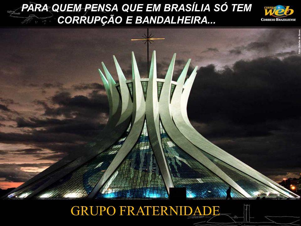 PARA QUEM PENSA QUE EM BRASÍLIA SÓ TEM CORRUPÇÃO E BANDALHEIRA...