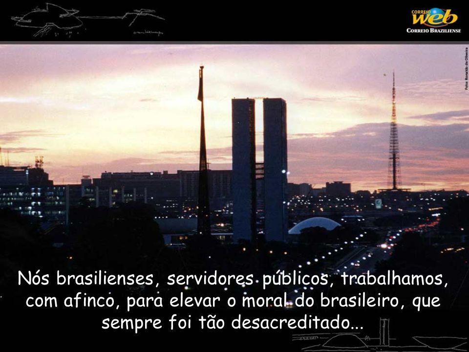 Nós brasilienses, servidores públicos, trabalhamos, com afinco, para elevar o moral do brasileiro, que sempre foi tão desacreditado...