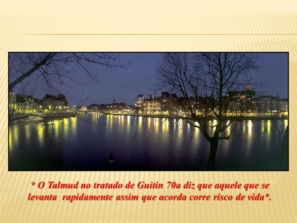 * O Talmud no tratado de Guitin 70a diz que aquele que se levanta rapidamente assim que acorda corre risco de vida*.