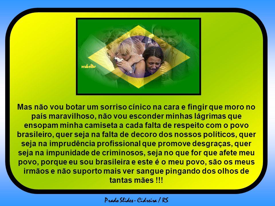 Mas não vou botar um sorriso cínico na cara e fingir que moro no país maravilhoso, não vou esconder minhas lágrimas que ensopam minha camiseta a cada falta de respeito com o povo brasileiro, quer seja na falta de decoro dos nossos políticos, quer seja na imprudência profissional que promove desgraças, quer seja na impunidade de criminosos, seja no que for que afete meu povo, porque eu sou brasileira e este é o meu povo, são os meus irmãos e não suporto mais ver sangue pingando dos olhos de tantas mães !!!