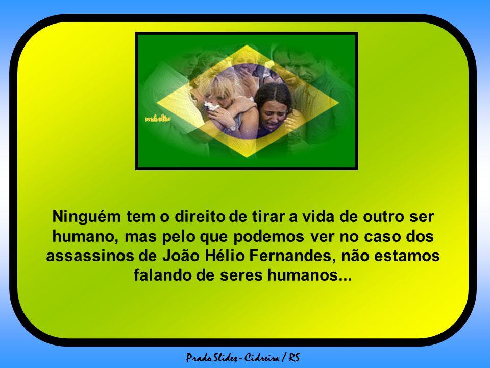 Ninguém tem o direito de tirar a vida de outro ser humano, mas pelo que podemos ver no caso dos assassinos de João Hélio Fernandes, não estamos falando de seres humanos...