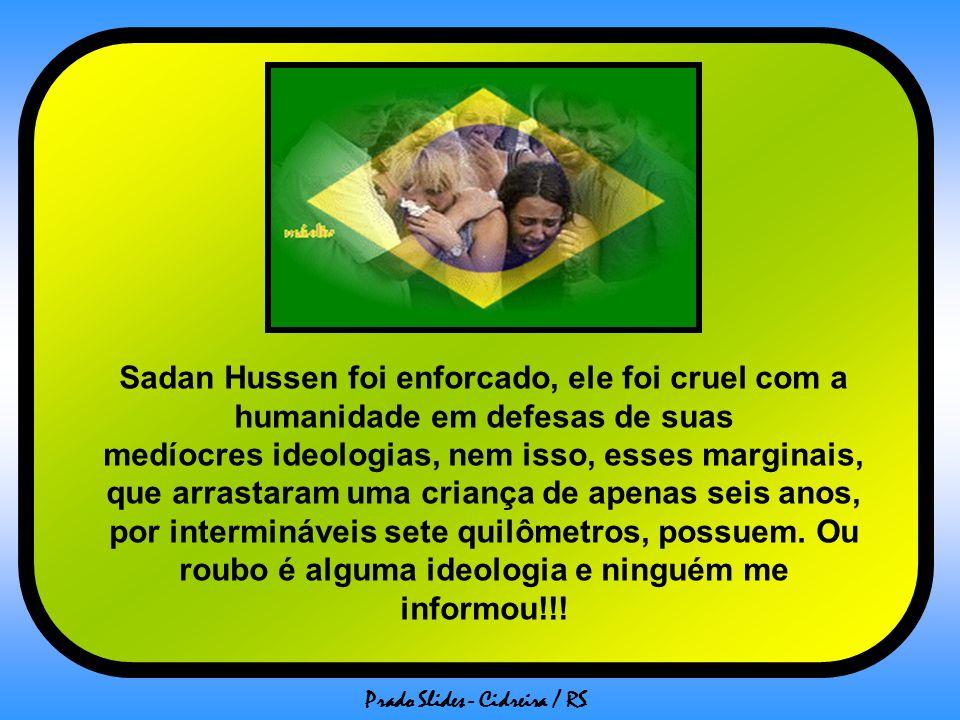 Sadan Hussen foi enforcado, ele foi cruel com a humanidade em defesas de suas medíocres ideologias, nem isso, esses marginais, que arrastaram uma criança de apenas seis anos, por intermináveis sete quilômetros, possuem.