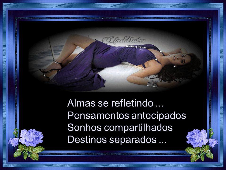 Almas se refletindo ... Pensamentos antecipados Sonhos compartilhados Destinos separados ...