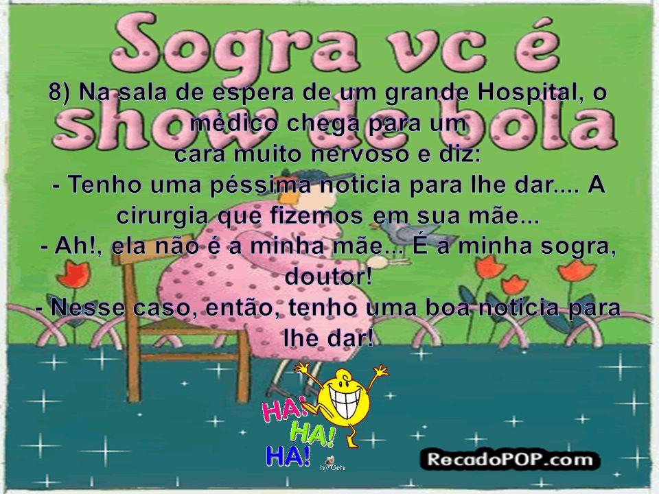 8) Na sala de espera de um grande Hospital, o médico chega para um cara muito nervoso e diz: - Tenho uma péssima noticia para lhe dar....