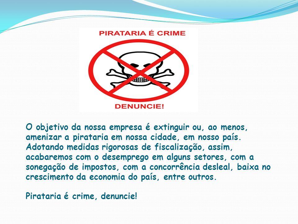 O objetivo da nossa empresa é extinguir ou, ao menos, amenizar a pirataria em nossa cidade, em nosso país.