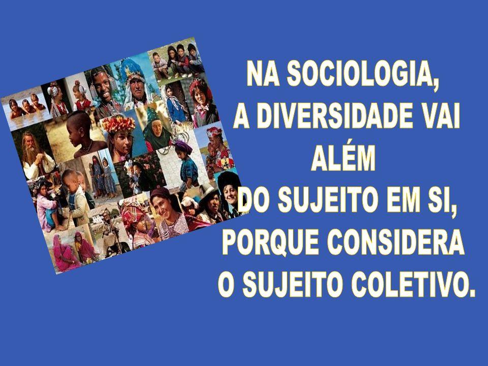 NA SOCIOLOGIA, A DIVERSIDADE VAI ALÉM DO SUJEITO EM SI, PORQUE CONSIDERA O SUJEITO COLETIVO.
