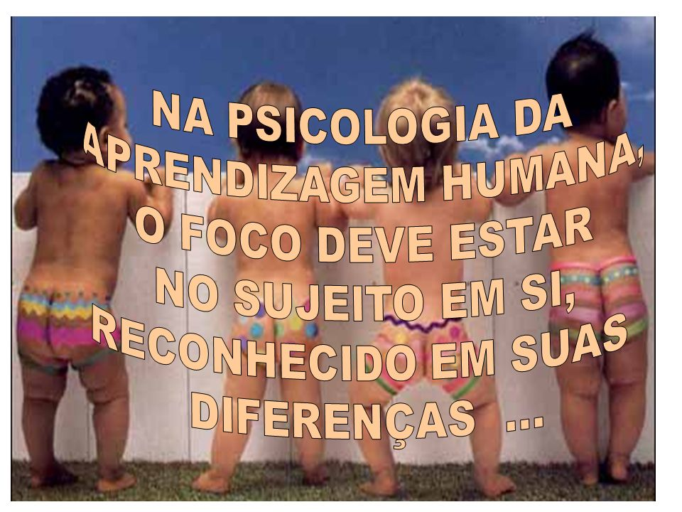 NA PSICOLOGIA DA APRENDIZAGEM HUMANA, O FOCO DEVE ESTAR.