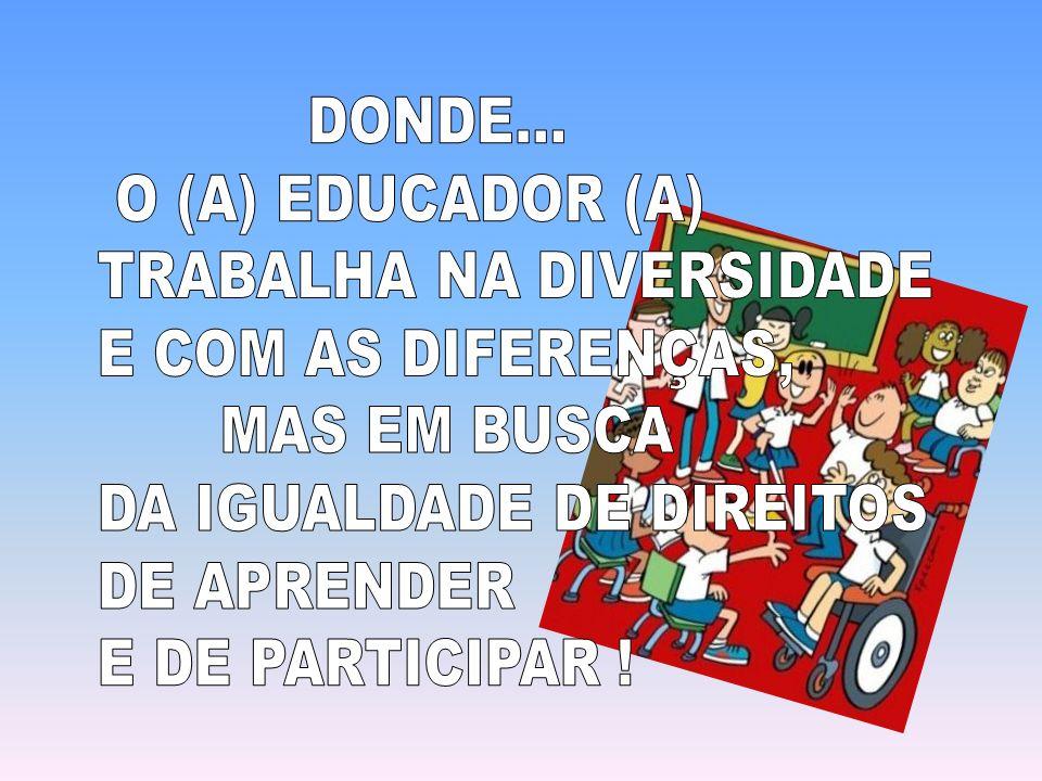 DONDE... O (A) EDUCADOR (A) TRABALHA NA DIVERSIDADE. E COM AS DIFERENÇAS, MAS EM BUSCA. DA IGUALDADE DE DIREITOS.