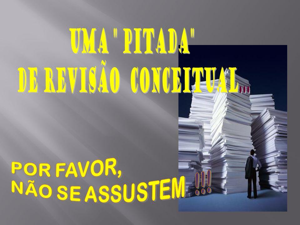 UMA PITADA DE REVISÃO CONCEITUAL... POR FAVOR, NÃO SE ASSUSTEM !!!