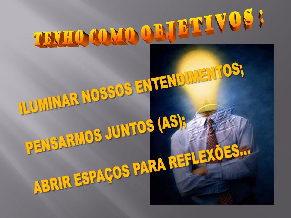 TENHO COMO OBJETIVOS : ILUMINAR NOSSOS ENTENDIMENTOS; PENSARMOS JUNTOS (AS); ABRIR ESPAÇOS PARA REFLEXÕES...