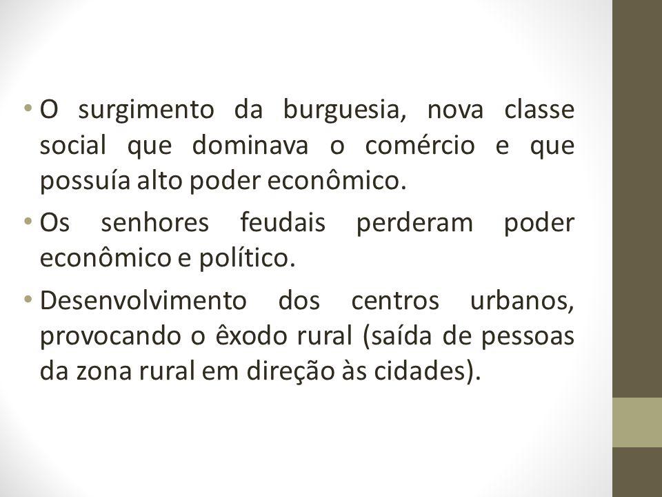 O surgimento da burguesia, nova classe social que dominava o comércio e que possuía alto poder econômico.