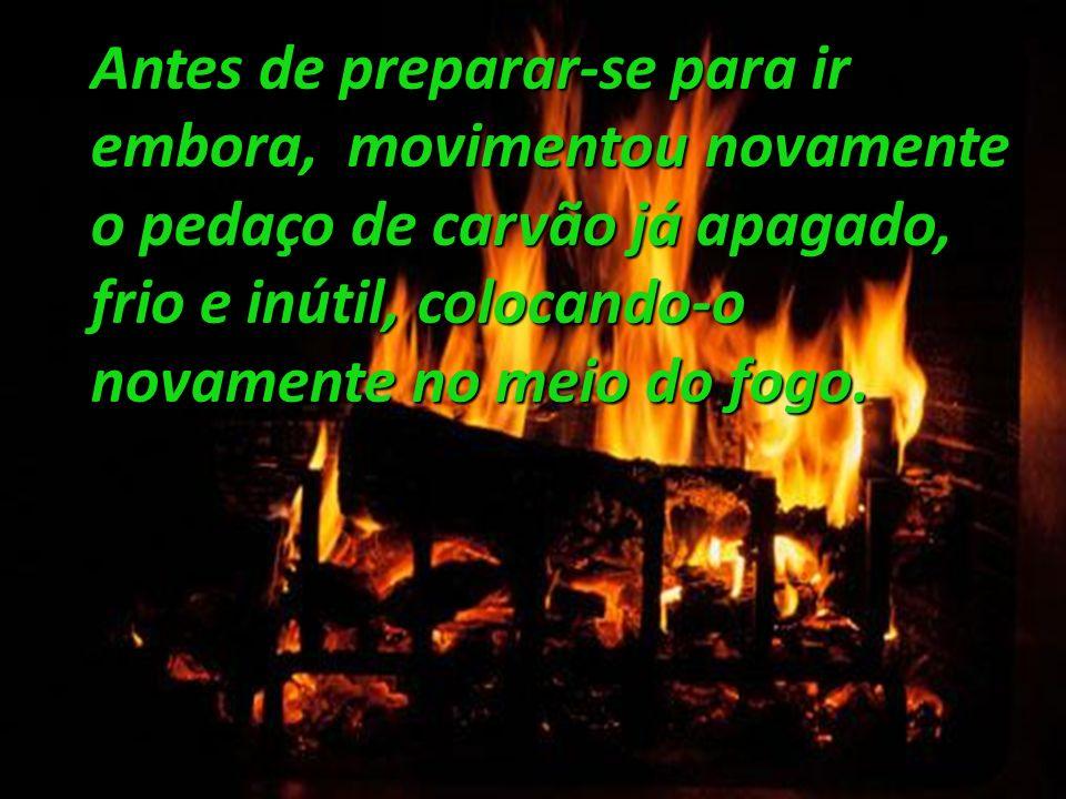 Antes de preparar-se para ir embora, movimentou novamente o pedaço de carvão já apagado, frio e inútil, colocando-o novamente no meio do fogo.