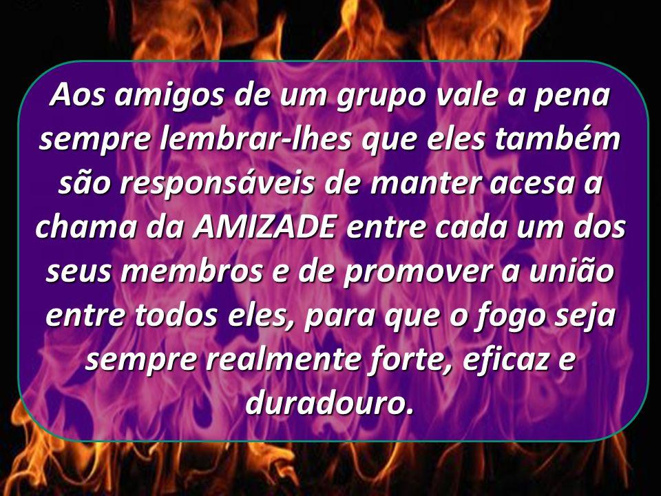 Aos amigos de um grupo vale a pena sempre lembrar-lhes que eles também são responsáveis de manter acesa a chama da AMIZADE entre cada um dos seus membros e de promover a união entre todos eles, para que o fogo seja sempre realmente forte, eficaz e duradouro.