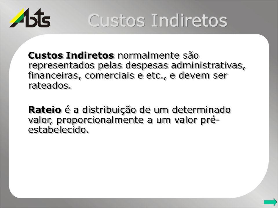 Custos Indiretos Custos Indiretos normalmente são representados pelas despesas administrativas, financeiras, comerciais e etc., e devem ser rateados.