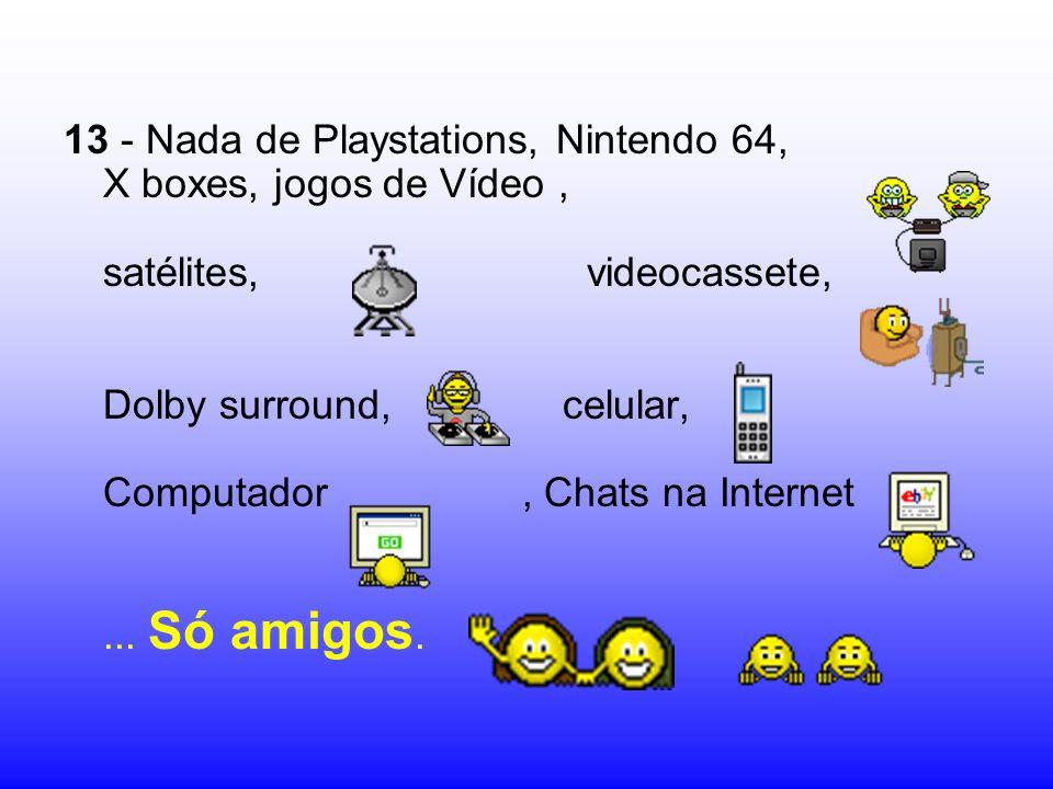 13 - Nada de Playstations, Nintendo 64, X boxes, jogos de Vídeo , satélites, videocassete, Dolby surround, celular, Computador , Chats na Internet ...