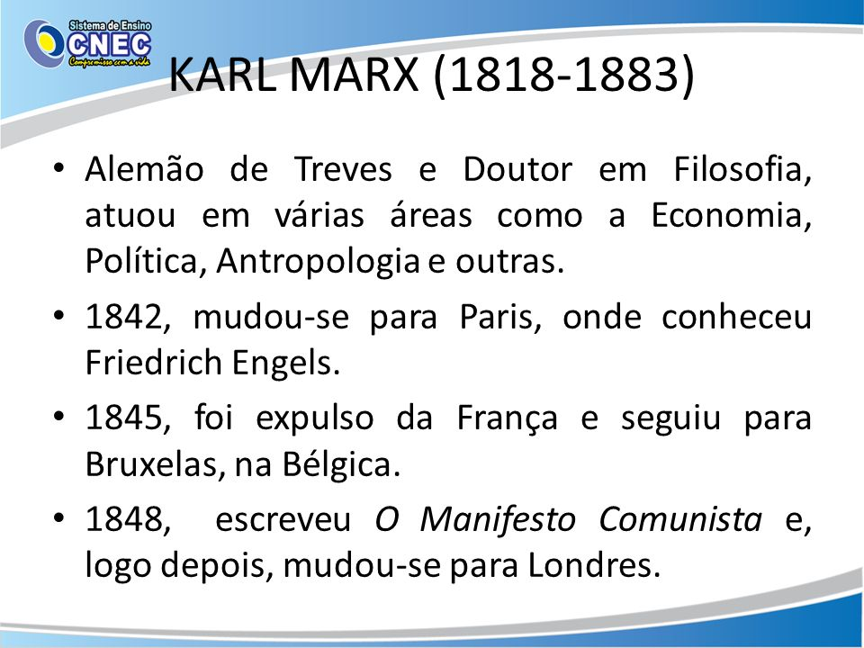 KARL MARX (1818-1883) Alemão de Treves e Doutor em Filosofia, atuou em várias áreas como a Economia, Política, Antropologia e outras.