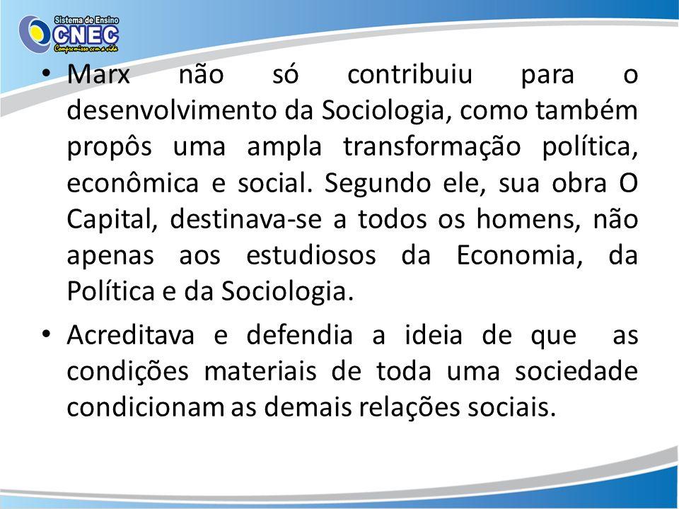 Marx não só contribuiu para o desenvolvimento da Sociologia, como também propôs uma ampla transformação política, econômica e social. Segundo ele, sua obra O Capital, destinava-se a todos os homens, não apenas aos estudiosos da Economia, da Política e da Sociologia.