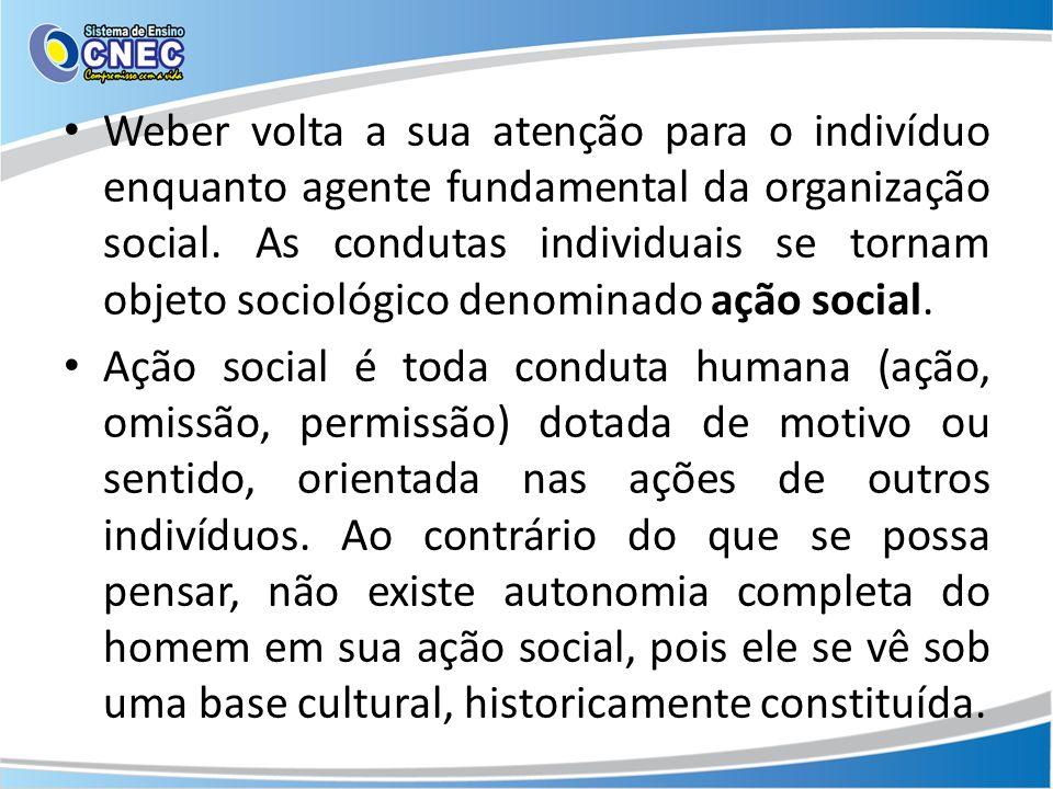 Weber volta a sua atenção para o indivíduo enquanto agente fundamental da organização social. As condutas individuais se tornam objeto sociológico denominado ação social.