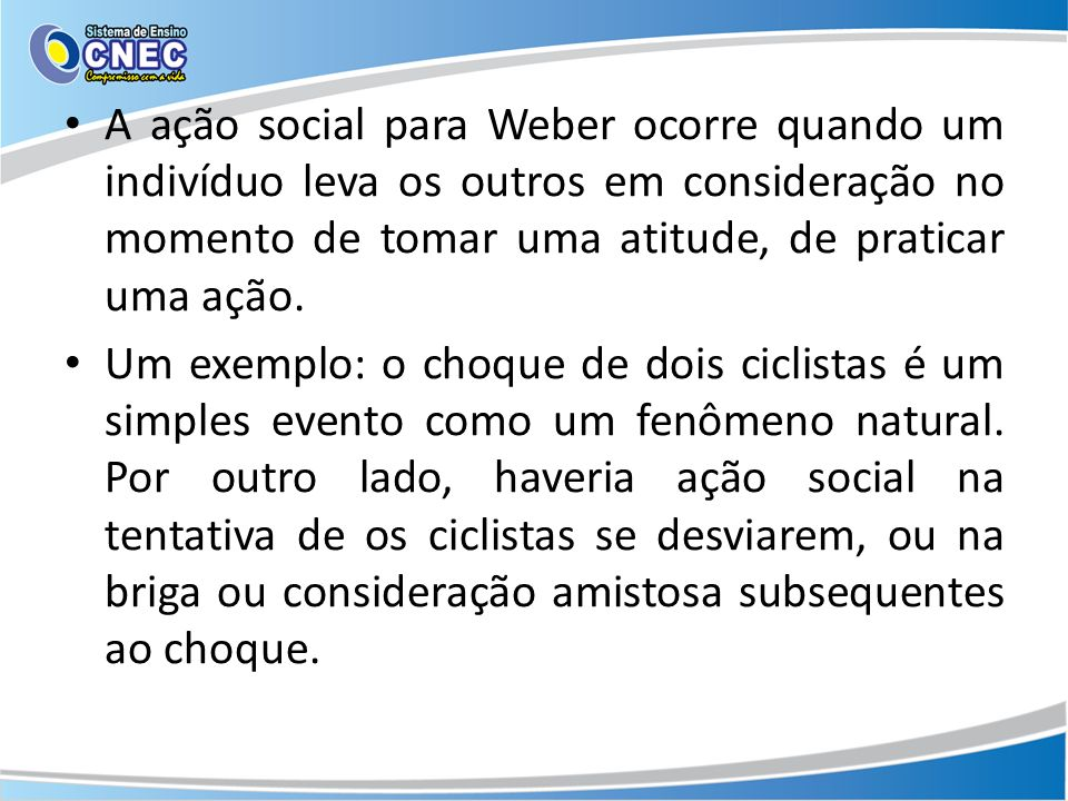 A ação social para Weber ocorre quando um indivíduo leva os outros em consideração no momento de tomar uma atitude, de praticar uma ação.