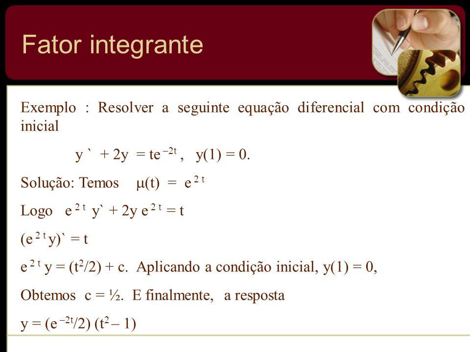 Fator integrante Exemplo : Resolver a seguinte equação diferencial com condição inicial. y ` + 2y = te –2t , y(1) = 0.