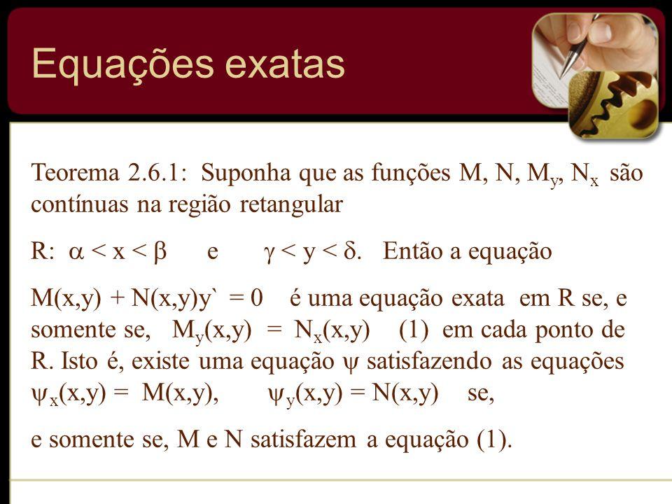 Equações exatas Teorema 2.6.1: Suponha que as funções M, N, My, Nx são contínuas na região retangular.