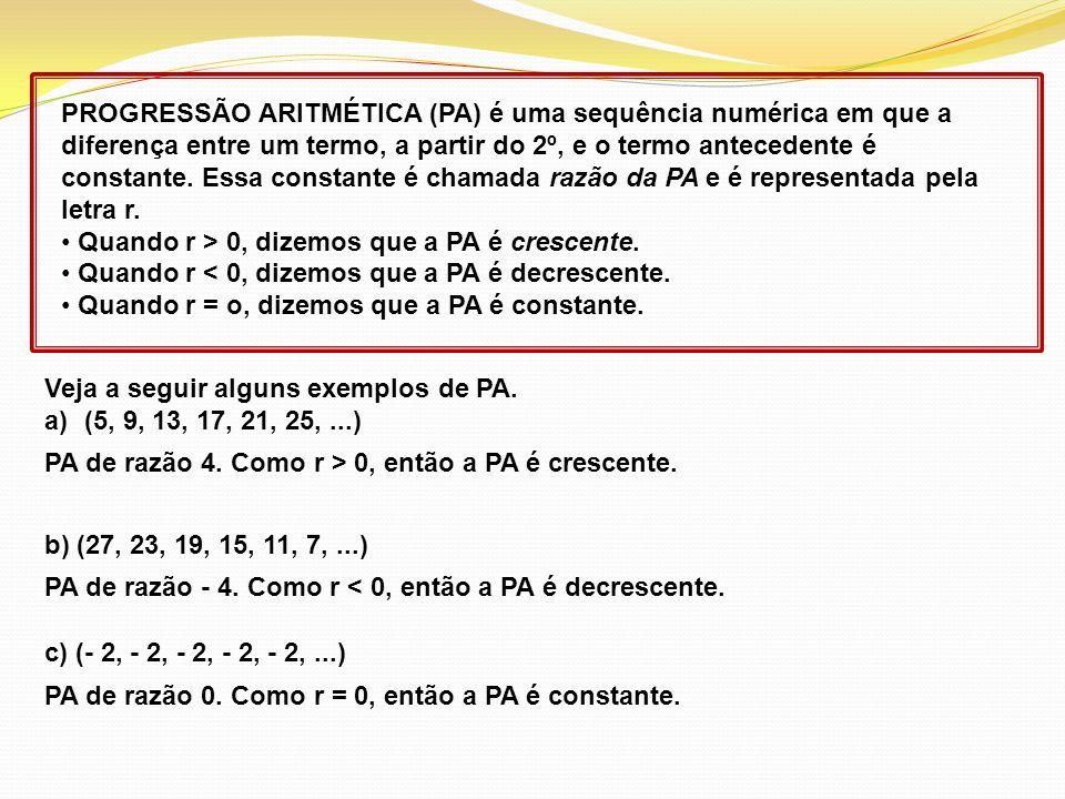 PROGRESSÃO ARITMÉTICA (PA) é uma sequência numérica em que a diferença entre um termo, a partir do 2º, e o termo antecedente é constante. Essa constante é chamada razão da PA e é representada pela letra r.