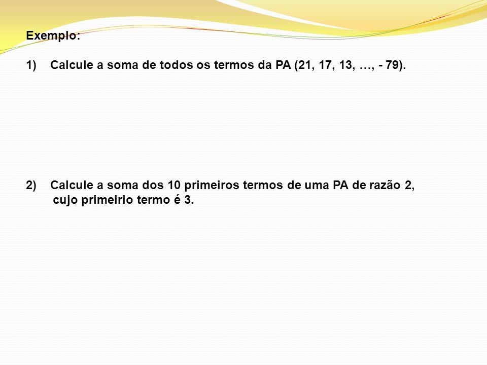 Exemplo: 1) Calcule a soma de todos os termos da PA (21, 17, 13, …, - 79). Calcule a soma dos 10 primeiros termos de uma PA de razão 2,