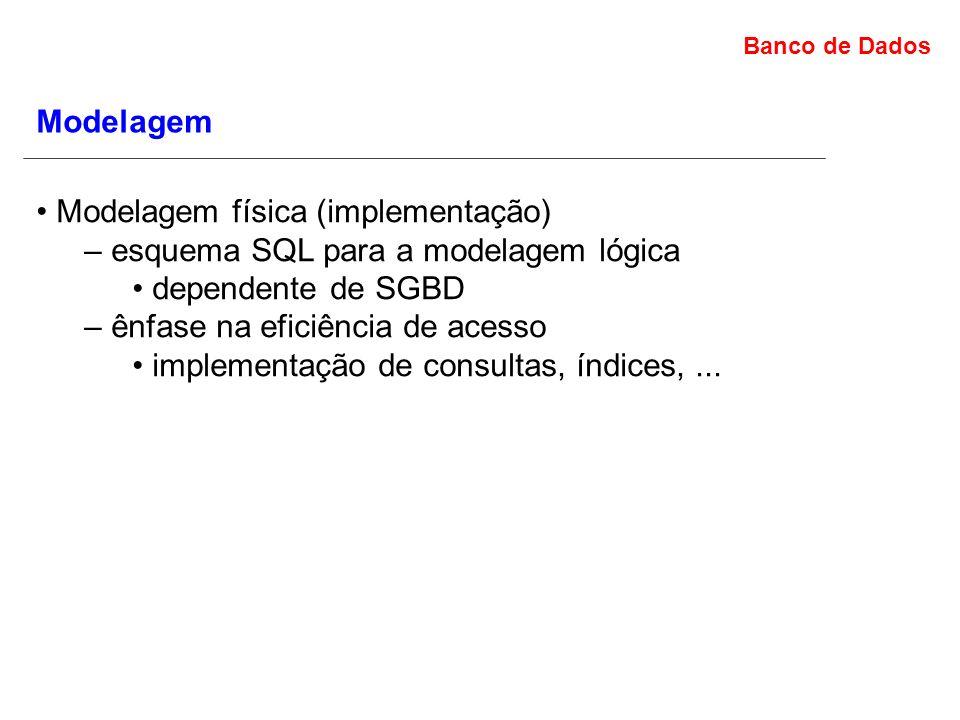 Modelagem • Modelagem física (implementação) – esquema SQL para a modelagem lógica. • dependente de SGBD.