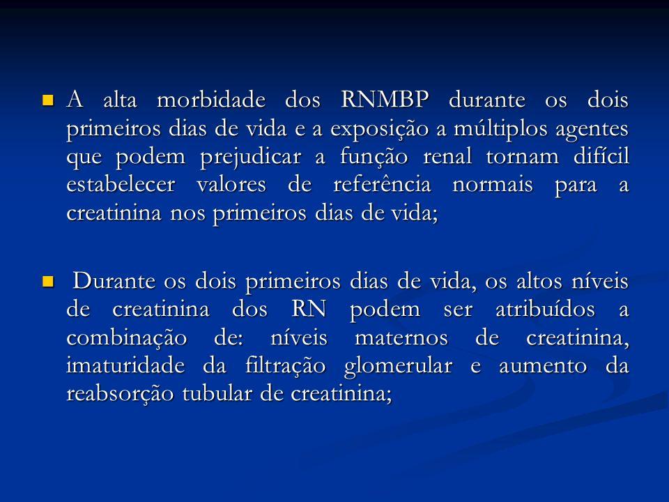 A alta morbidade dos RNMBP durante os dois primeiros dias de vida e a exposição a múltiplos agentes que podem prejudicar a função renal tornam difícil estabelecer valores de referência normais para a creatinina nos primeiros dias de vida;