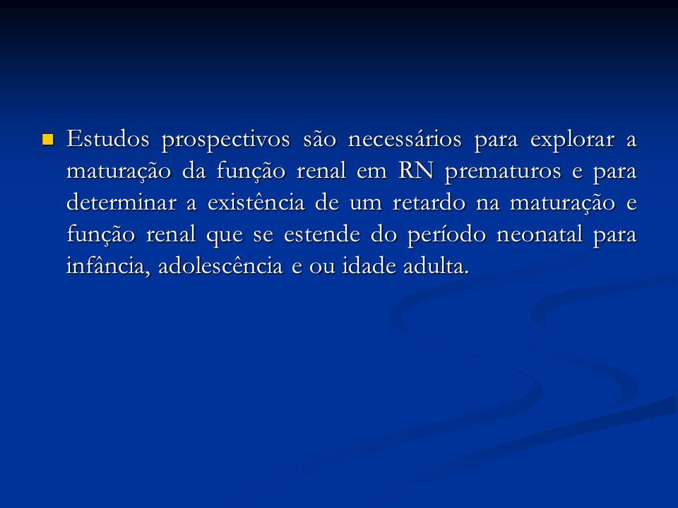 Estudos prospectivos são necessários para explorar a maturação da função renal em RN prematuros e para determinar a existência de um retardo na maturação e função renal que se estende do período neonatal para infância, adolescência e ou idade adulta.