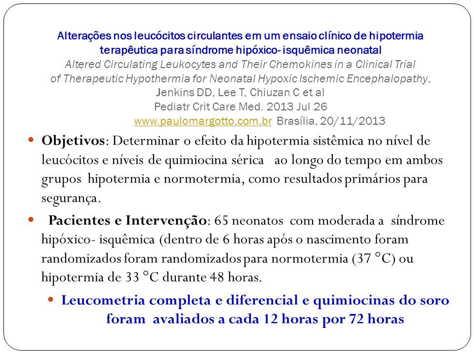 Alterações nos leucócitos circulantes em um ensaio clínico de hipotermia terapêutica para síndrome hipóxico- isquêmica neonatal Altered Circulating Leukocytes and Their Chemokines in a Clinical Trial of Therapeutic Hypothermia for Neonatal Hypoxic Ischemic Encephalopathy. Jenkins DD, Lee T, Chiuzan C et al Pediatr Crit Care Med. 2013 Jul 26 www.paulomargotto.com.br Brasília, 20/11/2013
