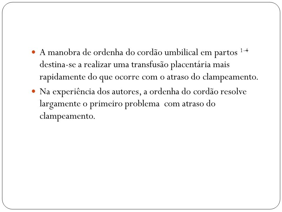 A manobra de ordenha do cordão umbilical em partos 1-4 destina-se a realizar uma transfusão placentária mais rapidamente do que ocorre com o atraso do clampeamento.