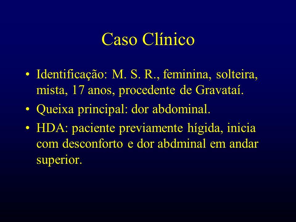 Caso Clínico Identificação: M. S. R., feminina, solteira, mista, 17 anos, procedente de Gravataí. Queixa principal: dor abdominal.