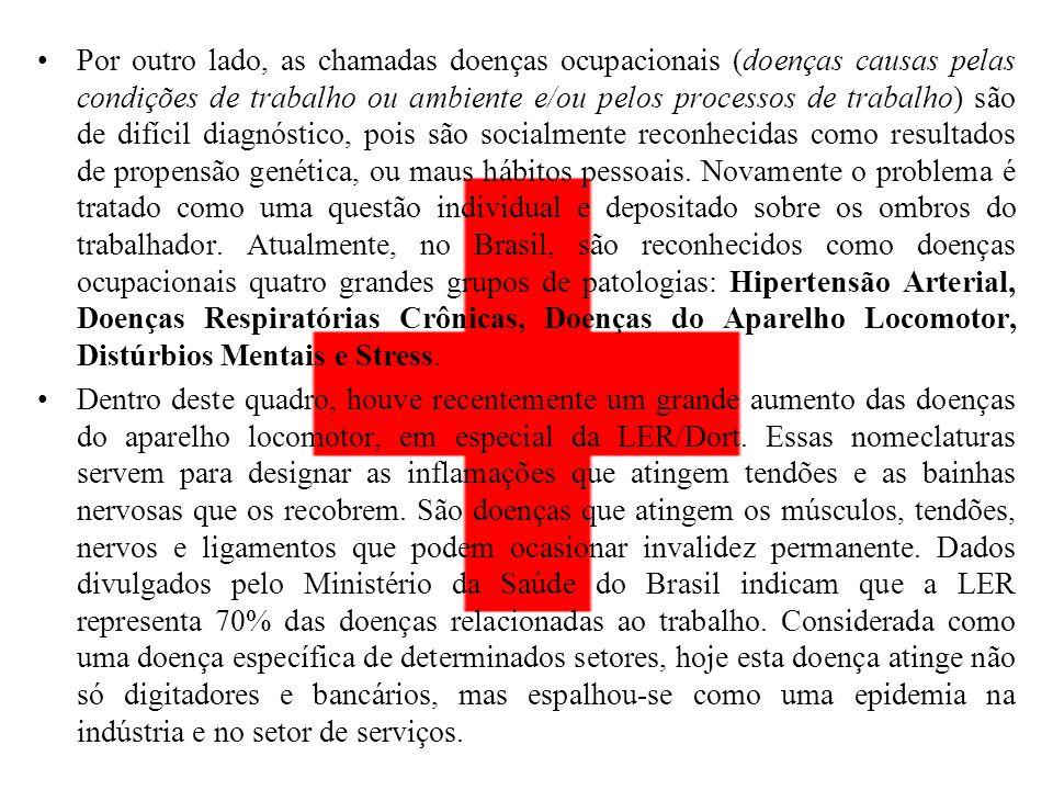 Por outro lado, as chamadas doenças ocupacionais (doenças causas pelas condições de trabalho ou ambiente e/ou pelos processos de trabalho) são de difícil diagnóstico, pois são socialmente reconhecidas como resultados de propensão genética, ou maus hábitos pessoais. Novamente o problema é tratado como uma questão individual e depositado sobre os ombros do trabalhador. Atualmente, no Brasil, são reconhecidos como doenças ocupacionais quatro grandes grupos de patologias: Hipertensão Arterial, Doenças Respiratórias Crônicas, Doenças do Aparelho Locomotor, Distúrbios Mentais e Stress.