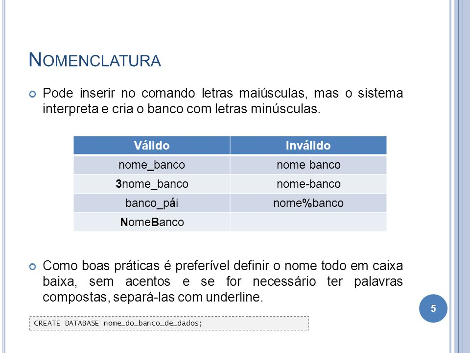Nomenclatura Pode inserir no comando letras maiúsculas, mas o sistema interpreta e cria o banco com letras minúsculas.