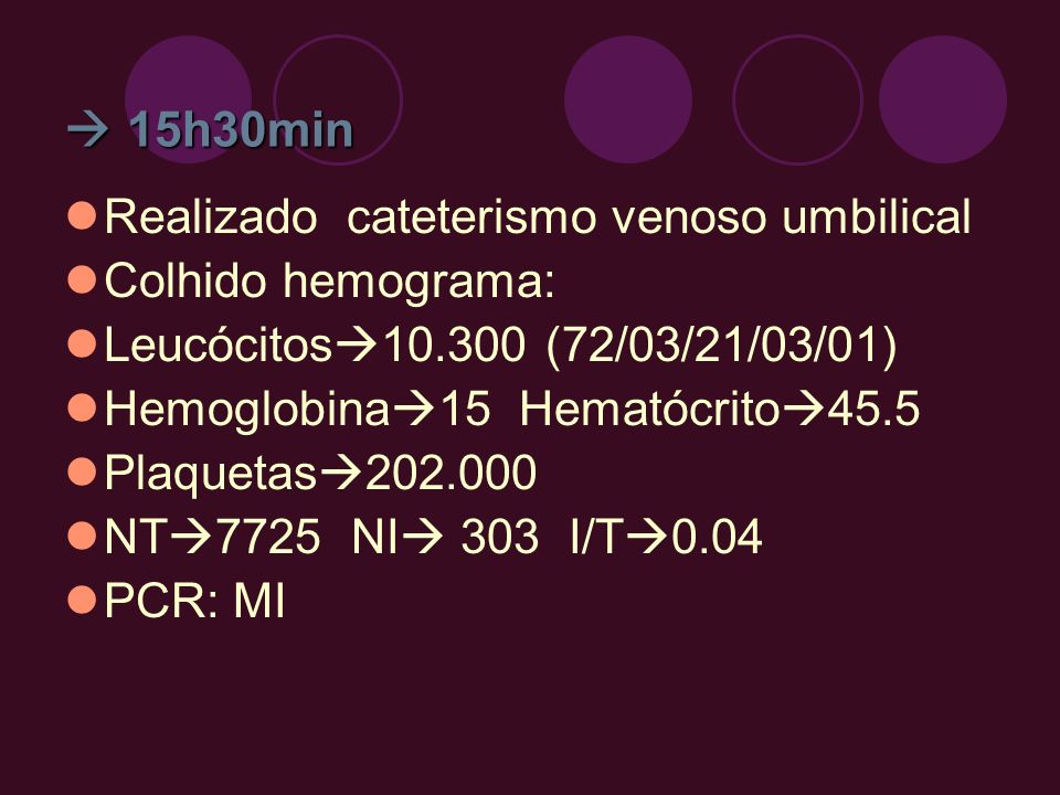  15h30min Realizado cateterismo venoso umbilical Colhido hemograma: