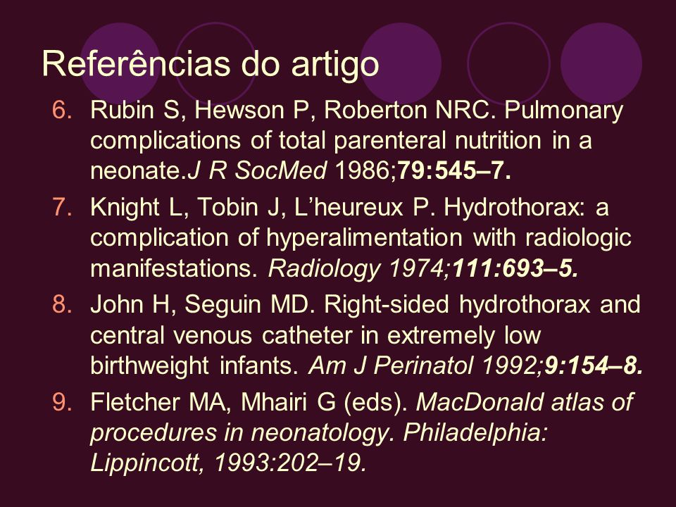 Referências do artigo Rubin S, Hewson P, Roberton NRC. Pulmonary complications of total parenteral nutrition in a neonate.J R SocMed 1986;79:545–7.