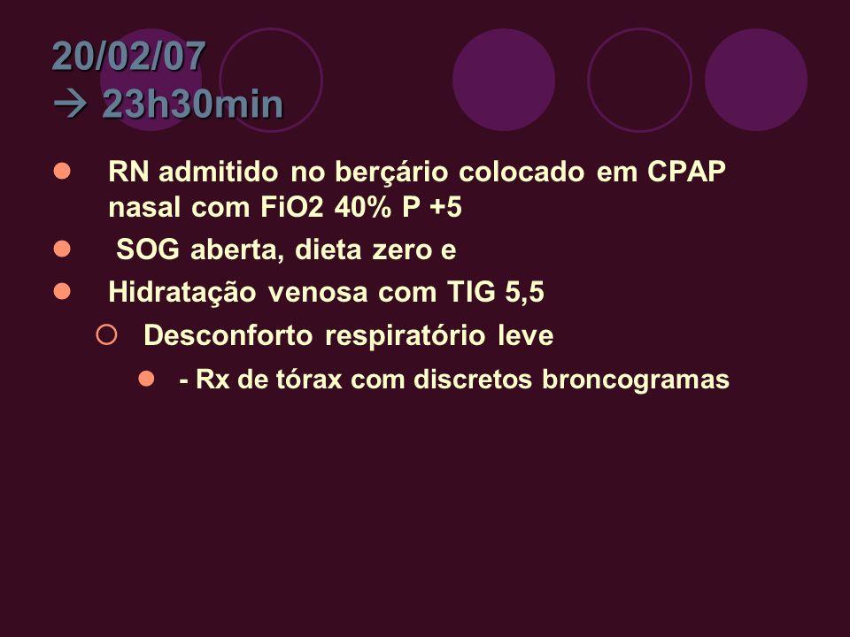 20/02/07  23h30min RN admitido no berçário colocado em CPAP nasal com FiO2 40% P +5. SOG aberta, dieta zero e.