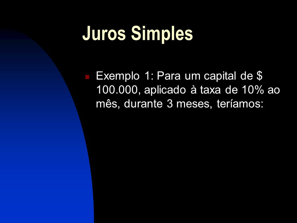 Juros Simples Exemplo 1: Para um capital de $ 100.000, aplicado à taxa de 10% ao mês, durante 3 meses, teríamos: