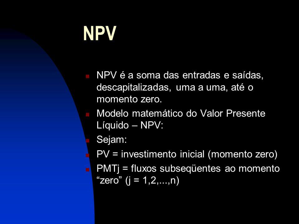 NPV NPV é a soma das entradas e saídas, descapitalizadas, uma a uma, até o momento zero. Modelo matemático do Valor Presente Líquido – NPV: